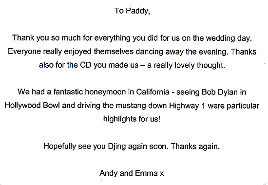 To Paddy, Thank you so much for everything you did for us on the wedding day. Everyone really enjoyed themselves dancing away the evening. Thanks also for the CD you made us - a really lovely thought. We had a fantastic honeymoon in California - seeing Bob Dylan in Hollywood Bowl and driving the mustang down Highway 1 were particular highlights for us! Hopefully see you DJing again soon. Thanks again. Andy and Emma x