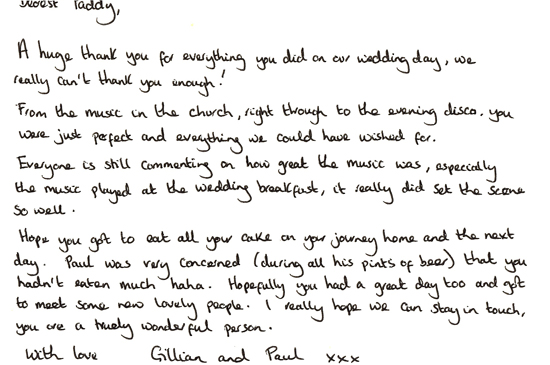 Dearest Paddy, A huge thank you for everything you did on our wedding day, we really can't thank you enough! From the music in the church, right through to the evening disco, you were just perfect and everything we could have wished for. Everyone is still commenting on how great the music was, especially the music played at the wedding breakfast, it really did set the scene so well. Hope you got to eat all your cake on your journey home the next day! Paul was very concerned (during all his pints of beer!) that you hadn't eaten much ha ha. Hopefully you had a great day too and got to meet some lovely new people! I really hope we can stay in touch, you are a truly wonderful person. With love, Gillian and Paul xxx