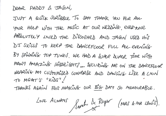 "Dear Paddy & Jason, Just a quick scribble to say thank you for all your help with the music at our wedding. Everyone absolutely loved the Disco Shed and Jason used his DJ skills to keep the dancefloor full all evening by spinning top tunes. We had a super duper time with many amazing highlights... including me on the dancefloor wearing my customised Converse and dancing like a loon to MGMT's ""Kids""! Thanks again for making our BIG day so memorable. Love always, Sarah & Roger"