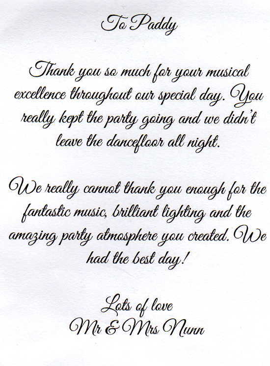 To Paddy,  Thank you so much for your musical excellence throughout our special day. You really kept the party going and we didn't leave the dancefloor all night.  We really cannot thank you enough for the fantastic music, brilliant lighting and the amazing party atmosphere  you created. We had the best day!  Lots of love,  Mr & Mrs Nunn